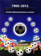 купить: Книга 1960 - 2012: Как это было. История чемпионатов Европы по футболу