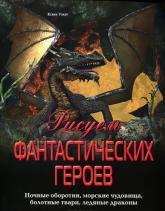 купити: Книга Рисуем фантастических героев. Ночные оборотни, морские чудовища, болотные твари, ледяные драконы