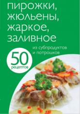купить: Книга 50 рецептов. Пирожки, жюльены, жаркое, заливное из субпродуктов и потрошков