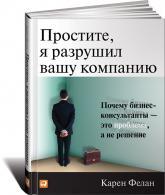купить: Книга Простите, я разрушил вашу компанию. Почему бизнес-консультанты - это проблема, а не решение