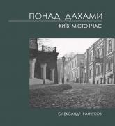 купить: Книга Понад дахами. Київ: місто і час