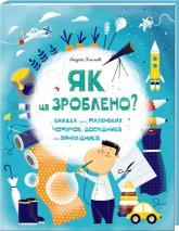 купить: Книга Як це зроблено? Книга для маленьких чомучок, дослідників і винахідників