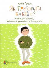 купить: Книга Як пригорнути кактус? Книга для батьків, які хочуть зрозуміти своїх підлітків
