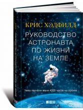 купить: Книга Руководство астронавта по жизни на Земле. Чему научили меня 4000 часов на орбите