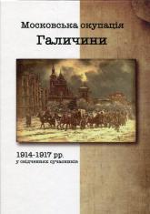 купить: Книга Московська окупація Галичини 1914-1917 рр. в свідченях сучасників