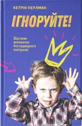 купить: Книга Ігноруйте! Щасливе виховання без надмірного контролю