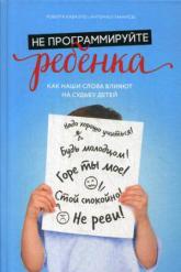 купить: Книга Не программируйте ребенка. Как наши слова влияют на детей