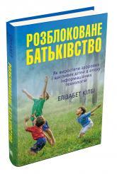 купить: Книга Розблоковане батьківство. Як виростити здорових і щасливих дітей в епоху інформаційних технологій