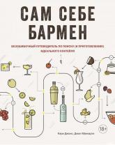 купить: Книга Сам себе бармен. Безошибочный путеводитель по поиску (и приготовлению) идеального коктейля