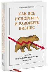 buy: Book Как все испортить и разорить бизнес. 13 мифов об управлении бизнесом в России