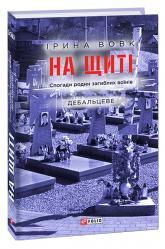 купити: Книга На щиті. Спогади родин загиблих воїнів. Дебальцеве