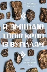 """купити: Книга """"Я змішаю твою кров із вугіллям"""". Зрозуміти український Схід"""