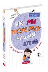купить: Книга Як ми псуємо наших дітей і як припинити це робити