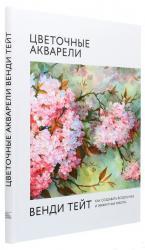 купить: Книга Цветочные акварели Венди Тейт. Как создавать воздушные и эффектные работы