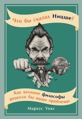 купить: Книга Что бы сказал Ницше? Как великие философы решили бы ваши проблемы