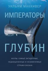 купить: Книга Императоры глубин. Акулы: Самые загадочные, недооцененные и незаменимые стражи океана